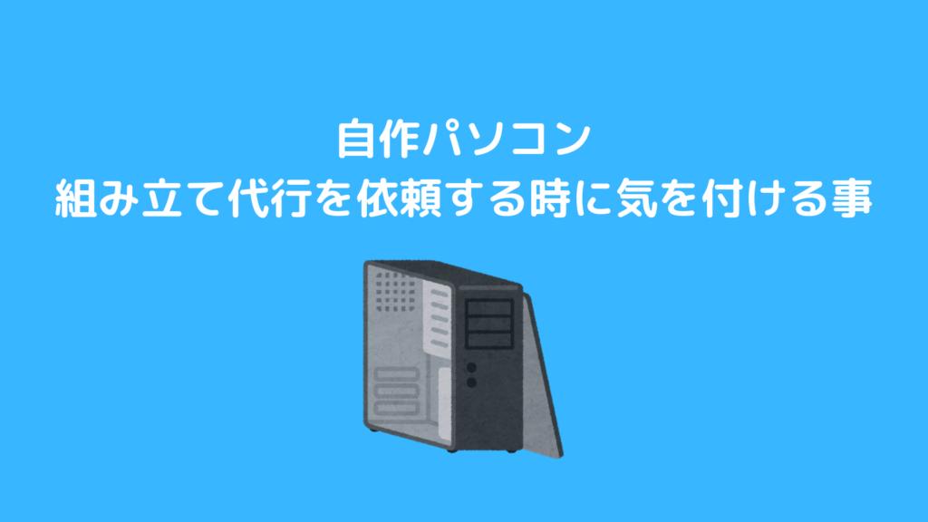 【自作パソコン】組み立て代行を依頼する時に気を付ける事