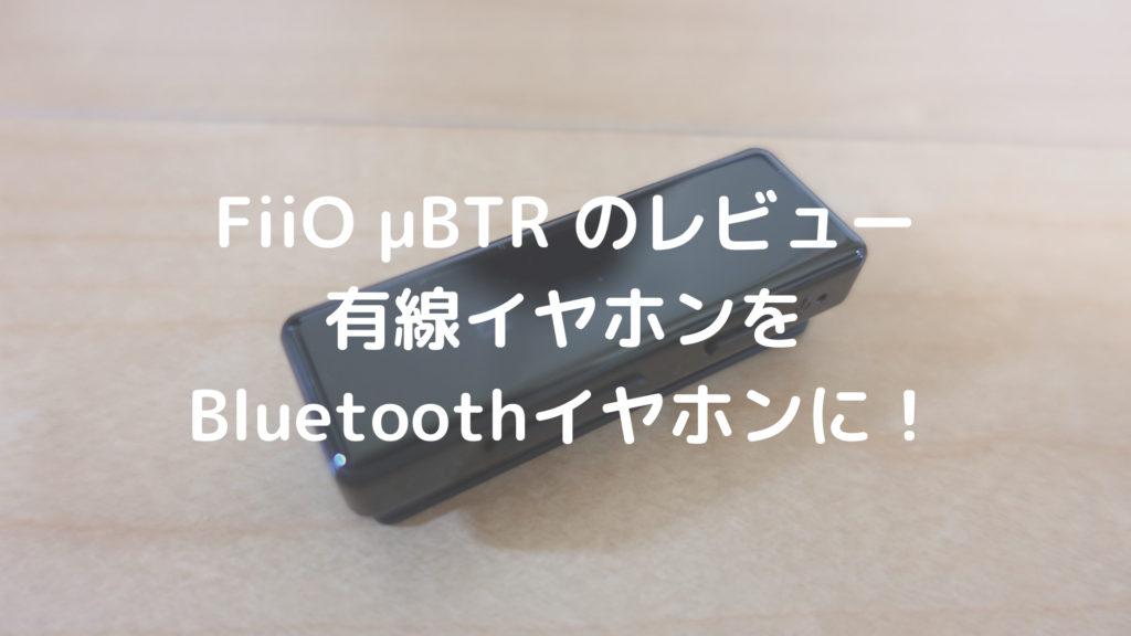 FiiO μBTRのレビュー 有線イヤホンをBluetoothイヤホンに!